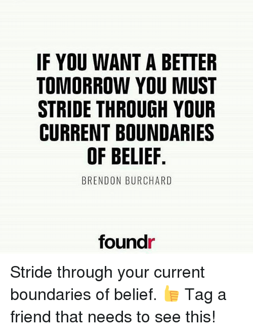 A Better Tomorrow: IF YOU WANT A BETTER  TOMORROW YOU MUST  STRIDE THROUGH YOUR  CURRENT BOUNDARIES  OF BELIEF  BRENDON BURCHARD  foundr Stride through your current boundaries of belief. 👍 Tag a friend that needs to see this!