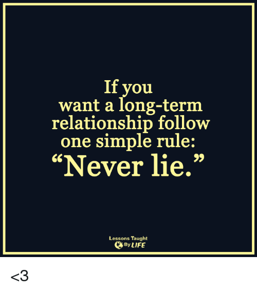 """Lessoned: If you  want a long-term  relationship follow  one simple rule:  """"Never lie.""""  Lessons Taught  By LIFE <3"""