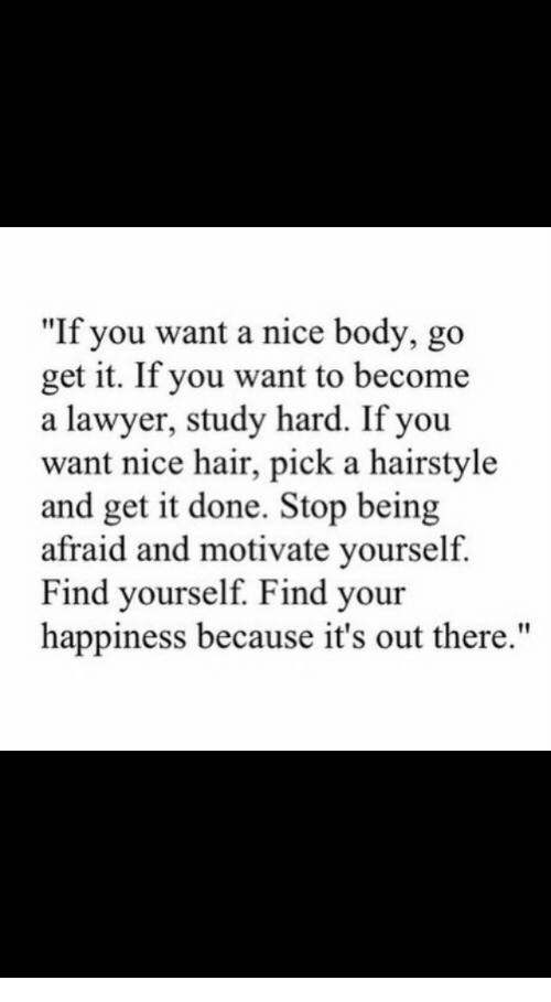 """Lawyer, Hair, and Happiness: """"If you want a nice body, go  get it. If you want to become  a lawyer, study hard. If you  want nice hair, pick a hairstyle  and get it done. Stop being  afraid and motivate yourself.  Find yourself. Find your  happiness because it's out there."""""""