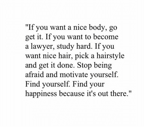"""Lawyer, Hair, and Happiness: """"If you want a nice body, go  get it. If you want to become  a lawyer, study hard. If you  want nice hair, pick a hairstyle  and get it done. Stop being  afraid and motivate yourself.  ind yourself. Find your  happiness because it's out there."""""""