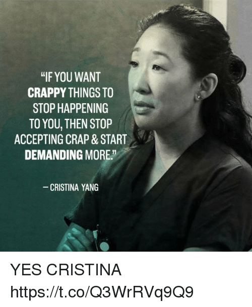 "Memes, 🤖, and Yes: ""IF YOU WANT  CRAPPY THINGS TO  STOP HAPPENING  TO YOU, THEN STOP  ACCEPTING CRAP & START  DEMANDING MORE.  CRISTINA YANG YES CRISTINA https://t.co/Q3WrRVq9Q9"