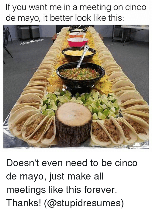 Better Look: If you want me in a meeting on cinco  de mayo, it better look like this:  StupidResumes Doesn't even need to be cinco de mayo, just make all meetings like this forever. Thanks! (@stupidresumes)