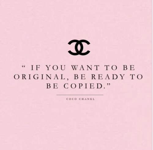"Chanel: IF YOU WANT TO BE  ORIGINAL, BE READY TO  BE COPIED.""  COCO  CHANEL"