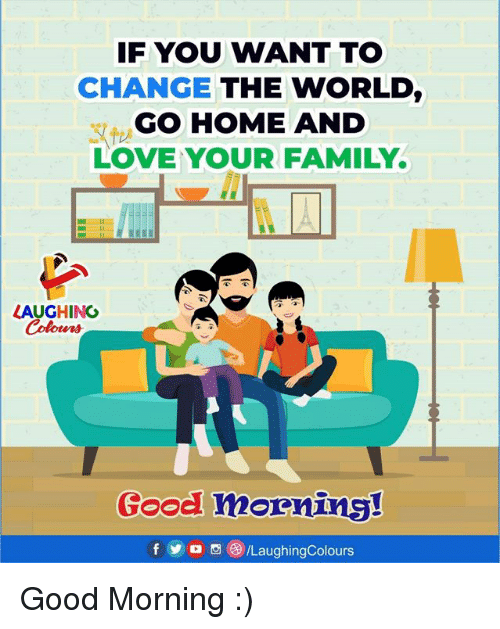 Family, Love, and Good Morning: IF YOU WANT TO  CHANGE THE WORLD,  GO HOME AND  LOVE YOUR FAMILY.  LAUGHING  Colowrs  Good mornn Good Morning :)