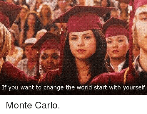 Monte Carlo: If you want to change the world start with yourself. Monte Carlo.