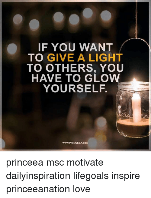 Love, Memes, and 🤖: IF YOU WANT  TO GIVE A LIGHT  TO OTHERS, YOU  HAVE TO GLOW  YOURSELF.  www.PRINCEEA.coM princeea msc motivate dailyinspiration lifegoals inspire princeeanation love