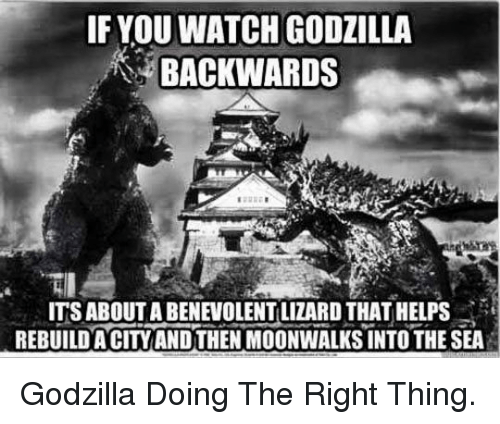 into-the-sea: IF YOU WATCH GODZILLA  BACKWARDS  ITS ABOUT A BENEVOLENT LIZARD THAT HELPS  REBUILDA CITYAND THEN MOONWALKS INTO THE SEA <p>Godzilla Doing The Right Thing.</p>