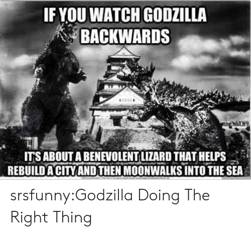 into-the-sea: IF YOU WATCH GODZILLA  BACKWARDS  ITS ABOUT A BENEVOLENT LIZARD THAT HELPS  REBUILDA CITYAND THEN MOONWALKS INTO THE SEA srsfunny:Godzilla Doing The Right Thing