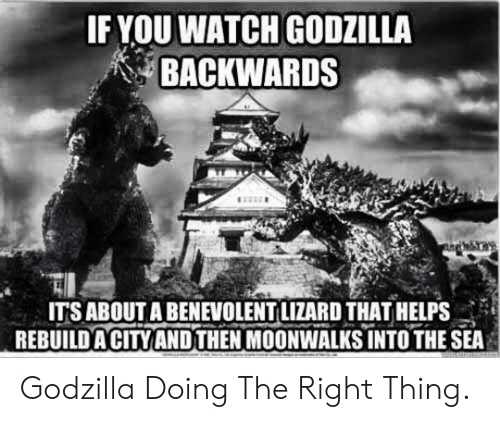 into-the-sea: IF YOU WATCH GODZILLA  BACKWARDS  IT'S ABOUT A BENEVOLENT LIZARD THATHELPS  REBUILDACITY ANDTHEN MOONWALKS INTO THE SEA Godzilla Doing The Right Thing.