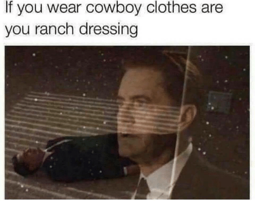 Clothes, Cowboy, and Ranch Dressing: If you wear cowboy clothes are  you ranch dressing