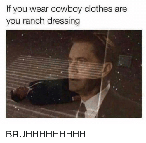 Clothes, Funny, and Cowboy: If you wear cowboy clothes are  you ranch dressing BRUHHHHHHHHH