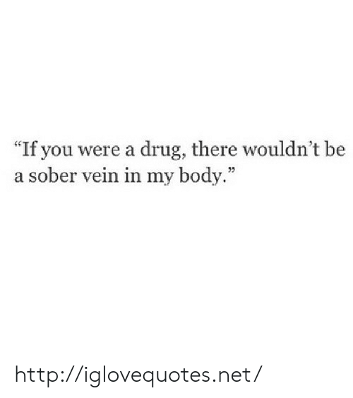 """Http, Sober, and Drug: If you were a drug, there wouldn't be  a sober vein in my body."""" http://iglovequotes.net/"""