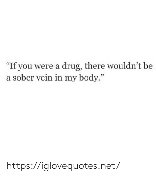 "my body: ""If you were a drug, there wouldn't be  a sober vein in my body."" https://iglovequotes.net/"