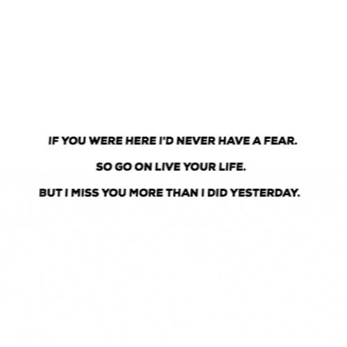 Life, Live, and Fear: IF YOU WERE HERE I'D NEVER HAVE A FEAR.  sO GO ON LIVE YOUR LIFE.  BUTIMISS YOU MORE THAN I DID YESTERDAY