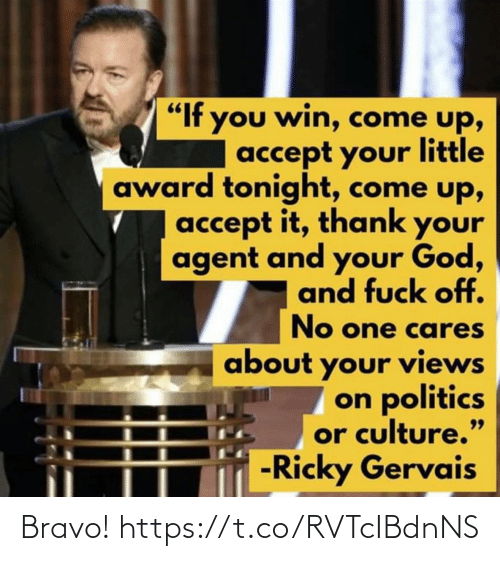 "Bravo: ""If you win, come up,  accept your little  award tonight, come up,  accept it, thank your  agent and your God,  and fuck off.  No one cares  about your views  on politics  or culture.""  -Ricky Gervais  99 Bravo! https://t.co/RVTcIBdnNS"