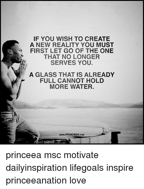 Love, Memes, and Water: IF YOU WISH TO CREATE  A NEW REALITY YOU MUST  FIRST LET GO OF THE ONE  THAT NO LONGER  SERVES YOU.  A GLASS THAT IS ALREADY  FULL CANNOT HOLD  MORE WATER.  www.PRINCEEA.coM princeea msc motivate dailyinspiration lifegoals inspire princeeanation love