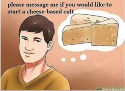 Cheese, Cult, and Start A: if you would like to  please message me  start a cheese-based cult