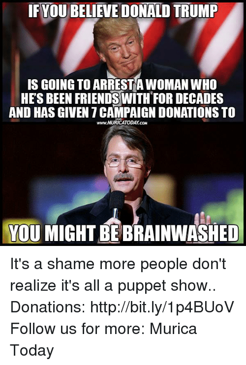 Friends, Memes, and Http: IF YOUBELIEVEDONALD TRUMP  IS GOING TO ARRESTA WOMAN WHO  HES BEEN FRIENDS WITH FOR DECADES  AND HAS GIVEN 7CAMPAIGNDONATIONSTO  www.MURICATODAY cow  YOU MIGHT BEBRAINWASHED It's a shame more people don't realize it's all a puppet show..  Donations: http://bit.ly/1p4BUoV Follow us for more: Murica Today