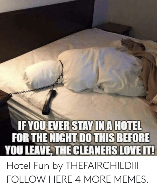 cleaners: IF YOUEVER STAY INA HOTEL  FOR THE NIGHT DO THIS BEFORE  YOU LEAVE, THE CLEANERS LOVE IT! Hotel Fun by THEFAIRCHILDIII FOLLOW HERE 4 MORE MEMES.