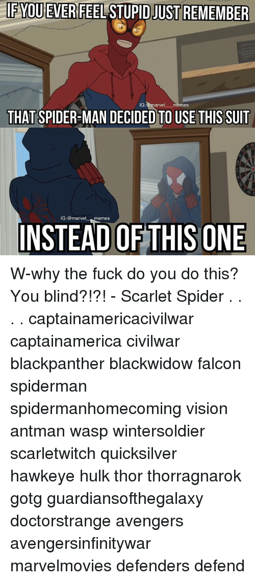 Memes, Spider, and SpiderMan: IF  YOUEVERFEEL  STUPID  JUST REMEMBER  IG:@marvel memes  THAT SPIDER-MAN DECIDED TO USE THIS SUIT  IG:@marvelmemes  INSTEAD OF THISONE W-why the fuck do you do this? You blind?!?! - Scarlet Spider . . . . captainamericacivilwar captainamerica civilwar blackpanther blackwidow falcon spiderman spidermanhomecoming vision antman wasp wintersoldier scarletwitch quicksilver hawkeye hulk thor thorragnarok gotg guardiansofthegalaxy doctorstrange avengers avengersinfinitywar marvelmovies defenders defend