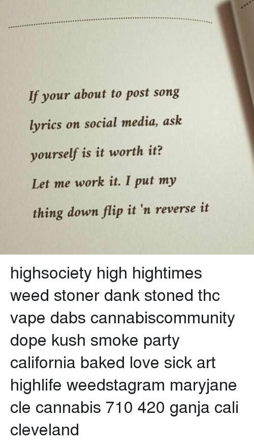 Memes, 🤖, and Weeds: If your about to post song  lyrics on social media, ask  yourself is it worth it?  Let me work it. I put my  thing down flip it 'n reverse it highsociety high hightimes weed stoner dank stoned thc vape dabs cannabiscommunity dope kush smoke party california baked love sick art highlife weedstagram maryjane cle cannabis 710 420 ganja cali cleveland