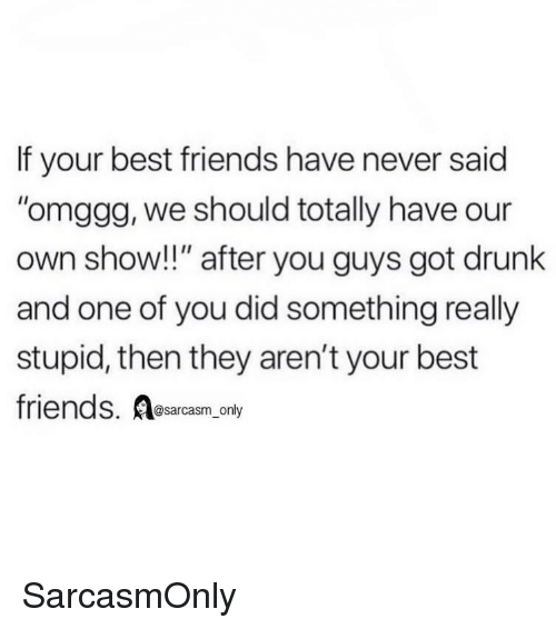 "Sarcasm Only: If your best friends have never said  omggg, we should totally have our  own show!!"" after you guys got drunk  and one of you did something really  stupid, then they aren't your best  friends. Aesarcasm,.ony  @sarcasm_only SarcasmOnly"