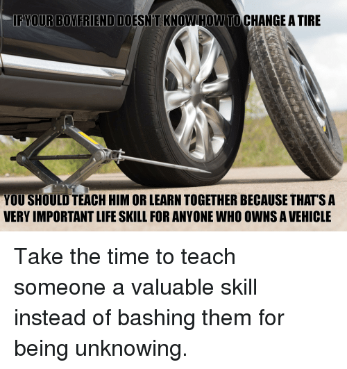 Life, Time, and Boyfriend: IF YOUR BOYFRIEND DO  ESN'T KNOW HOWW TO CHANGE ATIRE  YOU SHOULD TEACH HIM OR LEARN TOGETHER BECAUSE THATS A  VERY IMPORTANT LIFE SKILL FOR ANYONE WHO OWNS A VEHICLE Take the time to teach someone a valuable skill instead of bashing them for being unknowing.