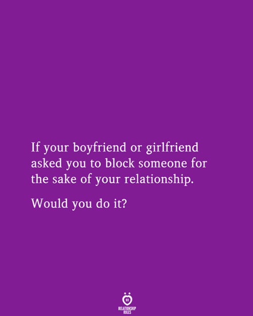 You Do It: If your boyfriend or girlfriend  asked you to block someone for  the sake of your relationship.  Would you do it?  RELATIONSHIP  RULES
