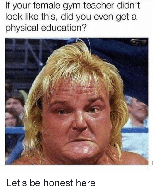 Gym, Memes, and Teacher: If your female gym teacher didn't  look like this, did you even get a  physical education? Let's be honest here