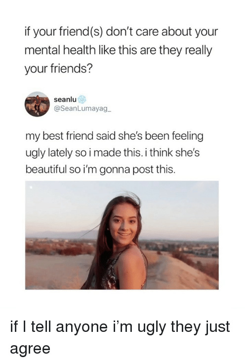 Beautiful, Best Friend, and Friends: if your friend(s) don't care about your  mental health like this are they really  your friends?  seanlu  @SeanLumayag  my best friend said she's been feeling  ugly lately so i made this. i think she's  beautiful so i'm gonna post this. if I tell anyone i'm ugly they just agree