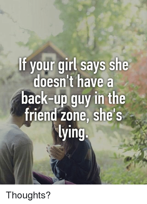 Friend Zoning: If your girl says she  doesn't have a  back-up guy in the  friend zone, she's  ying Thoughts?