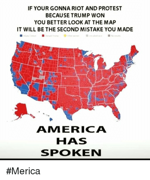 Better Look: IF YOUR GONNA RIOT AND PROTEST  BECAUSE TRUMP WON  YOU BETTER LOOK AT THE MAP  IT WILL BE THE SECOND MISTAKE YOU MADE  ANM ERICA  HAS  SPOKEN #Merica