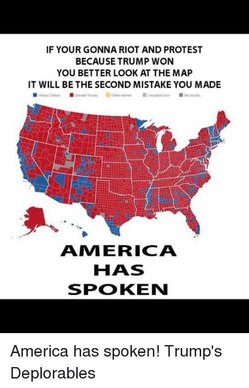 Better Look: IF YOUR GONNA RIOT AND PROTEST  BECAUSE TRUMP WON  YOU BETTER LOOK AT THE MAP  IT WILL BE THE SECOND MISTAKE YOU MADE  AMI ERICA  HAS  SPOKEN America has spoken!  Trump's Deplorables