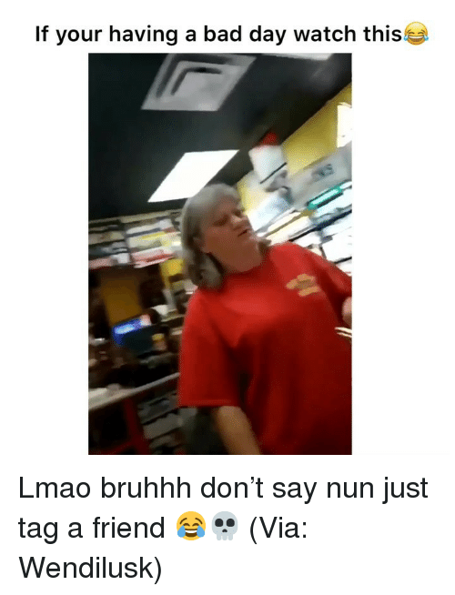 Bruhhh: If your having a bad day watch this Lmao bruhhh don't say nun just tag a friend 😂💀 (Via: Wendilusk)