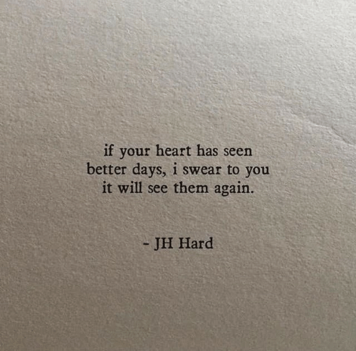 Better Days: if your heart has seen  better days, i swear to you  it will see them again.  - JH Hard