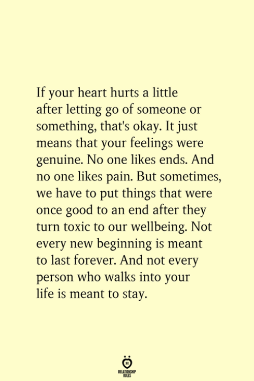 An End: If your heart hurts a little  after letting go of someone or  something, that's okay. It just  means that your feelings were  genuine. No one likes ends. And  no one likes pain. But sometimes,  we have to put things that were  once good to an end after they  turn toxic to our wellbeing. Not  every new beginning is meant  to last forever. And not every  person who walks into your  life is meant to stay.  RELATIONSHIP  ES
