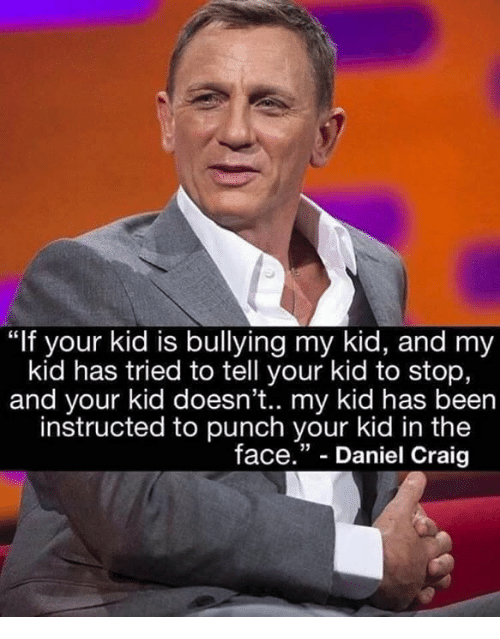 """Memes, Craig, and Been: """"If your kid is bullying my kid, and my  kid has tried to tell your kid to stop,  and your kid doesn't.. my kid has been  instructed to punch your kid in the  face."""" - Daniel Craig"""