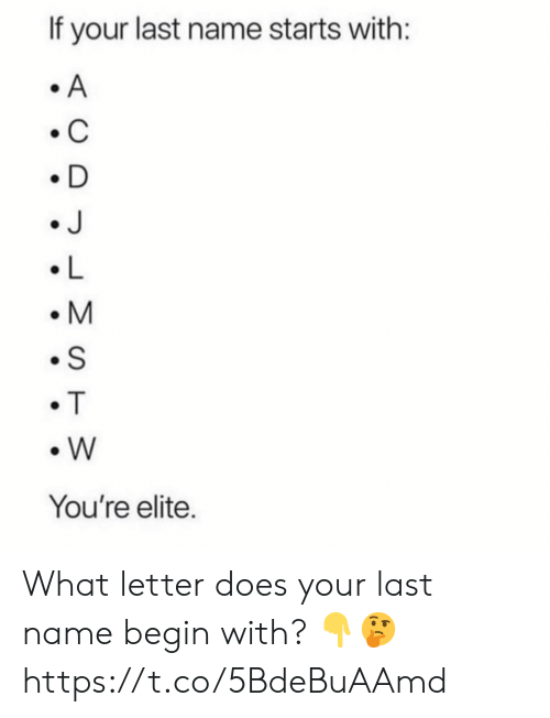 last name: If your last name starts with:  A  C  D  J  L  M  S  T  W  You're elite. What letter does your last name begin with? ?? https://t.co/5BdeBuAAmd