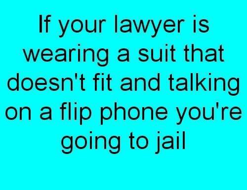 Going To Jail: If your lawyer is  wearing a suit that  doesn't fit and talking  on a flip phone you're  going to jail