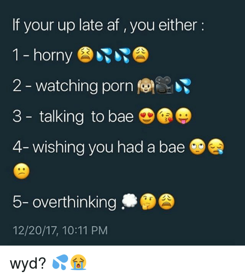 Af, Bae, and Horny: If your up late af , you either:  1 - horny  2-watching porn (  3 - talking to bae  4-wishing you had a bae @舎  5- overthinking  12/20/17, 10:11 PM wyd? 💦😭