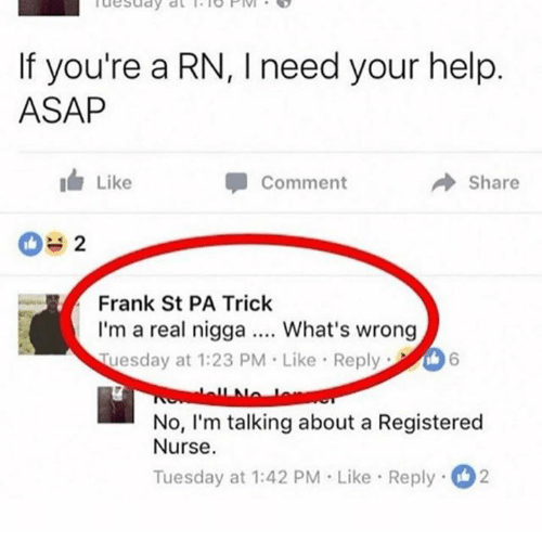 registered nurse: If you're a RN, I need your help  ASAP  Like  Comment  → Share  Frank St PA Trick  I'm a real nigga What's wrong  Tuesday at 1:23 PM Like Reply6  No, I'm talking about a Registered  Nurse  Tuesday at 1:42 PM Like Reply2