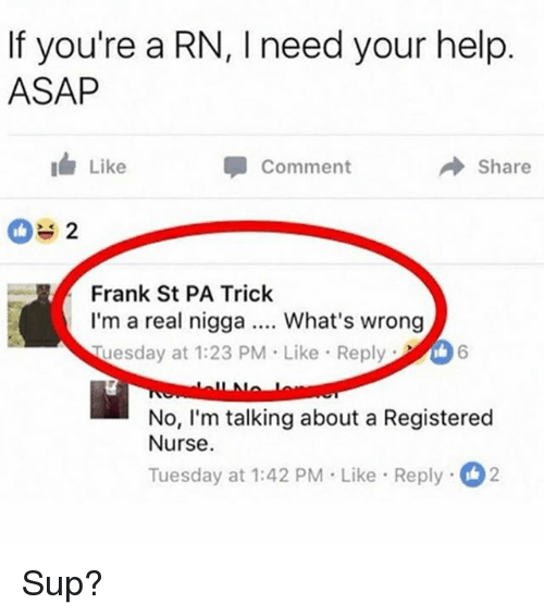 registered nurse: If you're a RN, l need your help  ASAP  I Like  Share  Comment  2 L  Frank St PA Trick  I'm a real nigga What's wrong  Ruesday at 1:23 PM Like Reply  6  No, I'm talking about a Registered  Nurse.  Tuesday at 1:42 PM Like Reply 2 Sup?