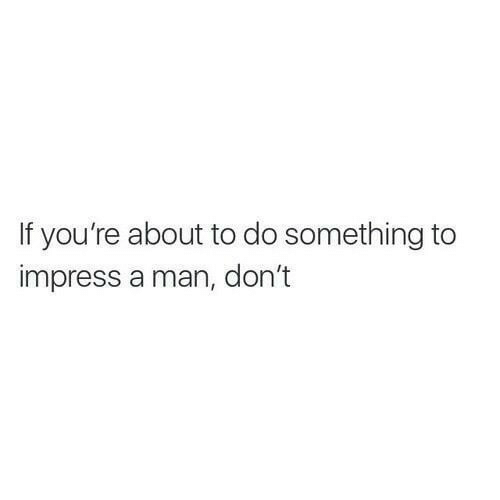 Man, Youre, and Do Something: If you're about to do something to  impress a man, don't