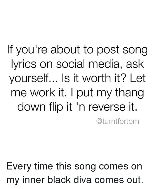 is it worth it let me work it: If you're about to post song  lyrics on social media, ask  yourself... Is it worth it? Let  me work it. I put my thang  down flip it 'n reverse it.  @turnt fortom Every time this song comes on my inner black diva comes out.