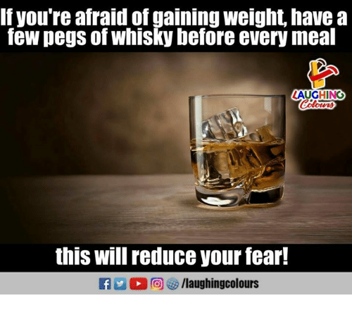 Fear, Indianpeoplefacebook, and Will: If you're afraid of gaining weight, havea  few pegs of whisky before every meal  LAUGHING  this will reduce your fear