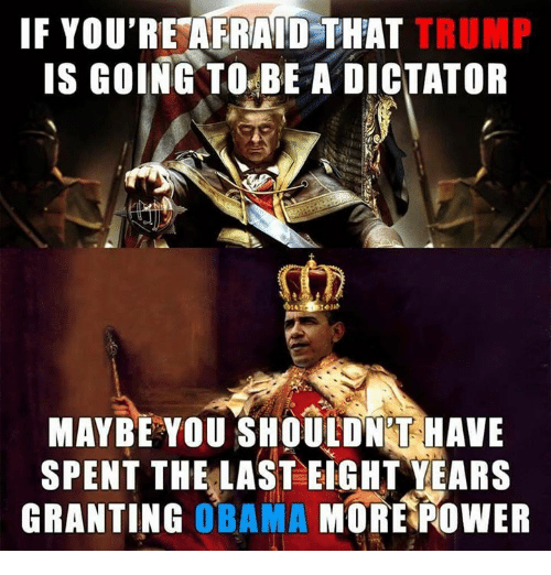Memes, 🤖, and Dictator: IF YOU'RE AFRAID THAT  TRUMP  IS GOING TO BE A DICTATOR  MAYBE YOU SHOULDNT HAVE  SPENT THE LAST EIGHT YEARS  GRANTING  OBAMA  MORE POWER