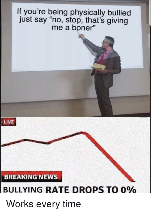 """Boner, News, and Breaking News: If you're being physically bullied  just say """"no, stop, that's giving  me a boner""""  LIVE  BREAKING NEWs  BULLYING RATE DROPS TO 0% Works every time"""