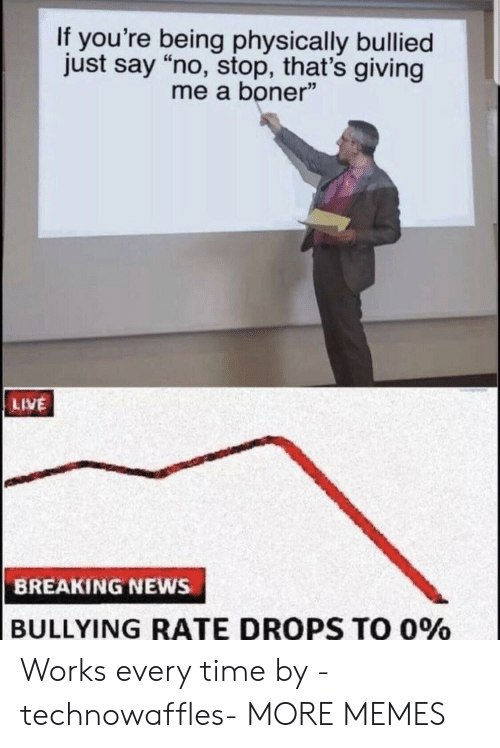 """Boner, Dank, and Memes: If you're being physically bullied  just say """"no, stop, that's giving  me a boner""""  LIVE  BREAKING NEWs  BULLYING RATE DROPS TO 0% Works every time by -technowaffles- MORE MEMES"""