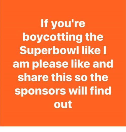 sponsors: If you're  boycotting the  Superbowl like I  am please like and  share this so the  sponsors will find  out