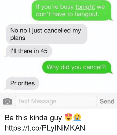 Text, Why, and Did: If you're busy tonight we  don't have to hangout.  No no I just cancelled my  plans  I'll there in 45  Why did you cancel?!  Priorities  Text Message  Send Be this kinda guy 😍😭 https://t.co/PLyINiMKAN